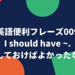 英語便利フレーズ009. ~したほうがよかったなあ。