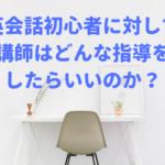 英会話初心者に対してはどんな英語指導を心がけたらいいのか?
